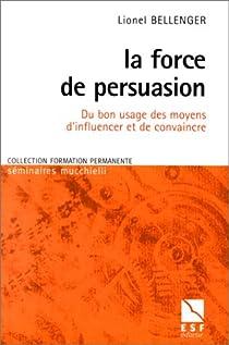 La force de persuasion. Du bon usage des moyens d'influencer et de convaincre par Bellenger