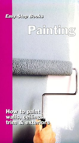 Painting: How to Paints Walls, Ceilings, Trim & Exteriors (Easy-Step Series)