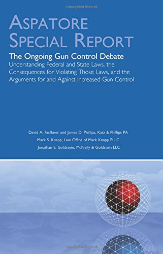 The Ongoing Gun Control Debate: Understanding Federal and State Laws, the Consequences for Violating Those Laws, and the Arguments for and Against Increased Gun Control (Aspatore Special Report) (Gun Control Debate Arguments For And Against)