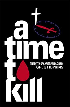 A Time to Kill: The Myth of Christian Pacifism by [Hopkins, Greg]
