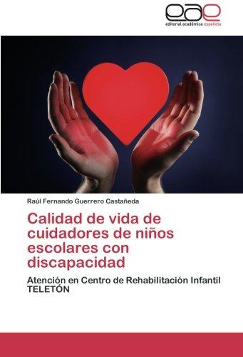 Calidad de vida de cuidadores de niños escolares con discapacidad: Atencion en Centro de Rehabilitacion Infantil TELETON (Spanish Edition) [Raul Fernando Guerrero Castañeda] (Tapa Blanda)