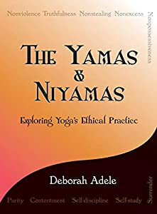 The Yamas & Niyamas: Exploring Yoga's Ethical Practice by Deborah Adele