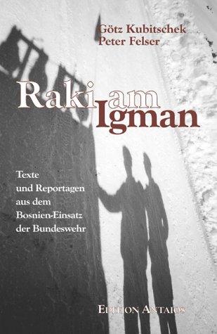 Raki am Igman: Texte und Reportagen aus dem Bosnien-Einsatz der Bundeswehr