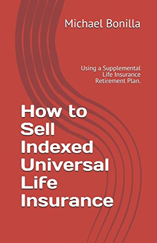 How to Sell Indexed Universal Life Insurance: Using a Supplemental Life Insurance Retirement Plan.