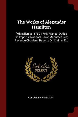 The Works of Alexander Hamilton: [Miscellanies, 1789-1795: France; Duties On Imports; National Bank; Manufactures; Reven