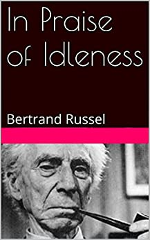 bertrand russell essay on idleness In praise of idleness: the classic essay with a new introduction by bradley trevor greive 6 jun 2017 by bertrand russell and bradley trevor greive hardcover £13.