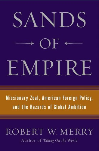 Sands of Empire: Missionary Zeal, American Foreign Policy, and the Hazards of Global Ambition
