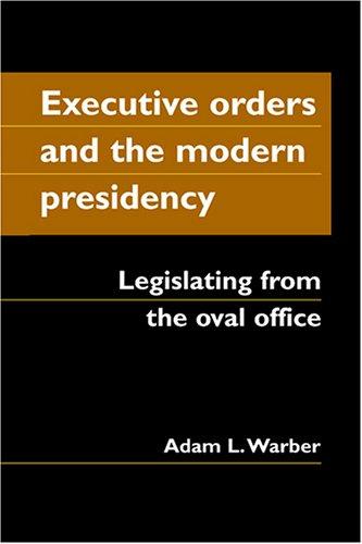 Executive Orders And the Modern Presidency: Legislating...