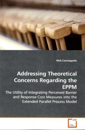 - Addressing Theoretical Concerns Regarding the EPPM: The Utility of Integrating Perceived Barrier and Response Cost Measures into the Extended Parallel Process Model