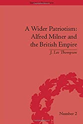A Wider Patriotism: Alfred Milner and the British Empire (Empires in Perspective)