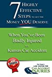 7 Highly Effective Steps To Get The Money You Deserve:: When You've Been Badly Injured in a Kansas Car Accident (Volume 3)