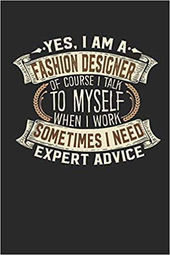 Yes I Am A Fashion Designer Of Course I Talk To Myself When I Work Sometimes I Need Expert Advice Notebook Journal Handlettering Logbook 110 Designer Journals I