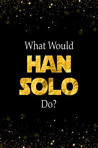 What Would Han Solo Do?: Han Solo Designer Notebook