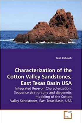 Characterization of the Cotton Valley Sandstones, East Texas Basin USA: Integrated Resevoir Characterization, Sequence stratigraphy and diagenetic ... Valley Sandstones, East Texas Basin, USA by Elshayeb, Tarek (2010)