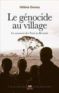 Le génocide au village : Le massacre des Tutsi au Rwanda par Hélène Dumas