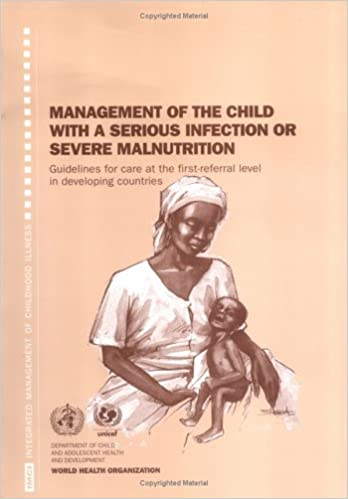 Book Management of the Child with a Serious Infection or Severe Malnutrition: Guidelines for Care at the First-referral Level in Developing Countries by World Health Organization (2000-09-01)
