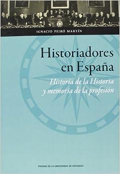 Historiadores En España: Historia De La Historia Y Memoria De La Profesión por Ignacio Peiró Martín epub