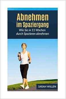 Abnehmen im Spaziergang: Wie Sie in 11 Wochen durch Spazieren abnehmen (Schnell abnehmen, Gesund abnehmen, Fettverbrennung)
