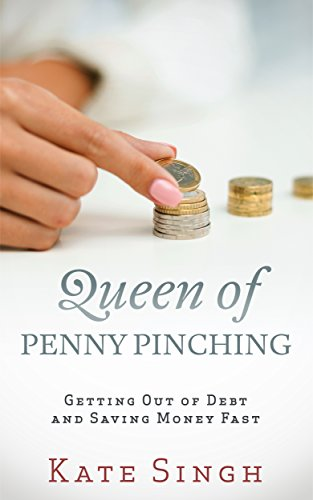 Queen of Penny Pinching: Getting Out of Debt and Saving Money Fast by [Singh, Kate]