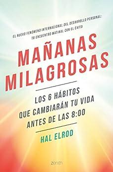 Mañanas milagrosas: Los 6 hábitos que cambiarán tu vida antes de las 8:00 (Spanish Edition) by [Elrod, Hal]