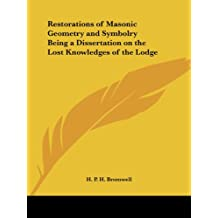 Restorations of Masonic Geometry and Symbolry Being a Dissertation on the Lost Knowledges of the Lodge