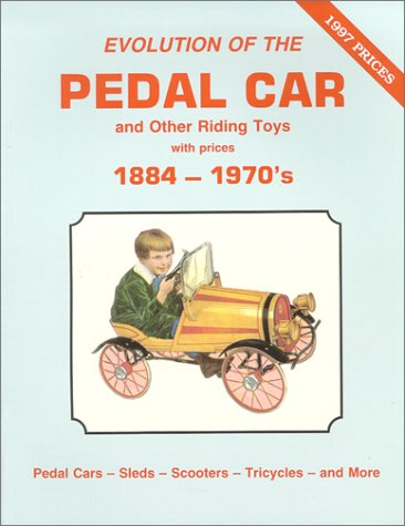 Evolution of the Pedal Car and Other Riding Toys With Prices, Vol. 1: 1884-1970's- Pedal Cars, Sleds, Scooters, Tricycles and More