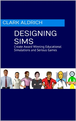 Designing Sims: Create Award Winning Educational Simulations and Serious Games