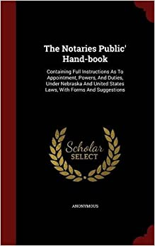 The Notaries Public' Hand-book: Containing Full Instructions As To Appointment, Powers, And Duties, Under Nebraska And United States Laws, With Forms And Suggestions