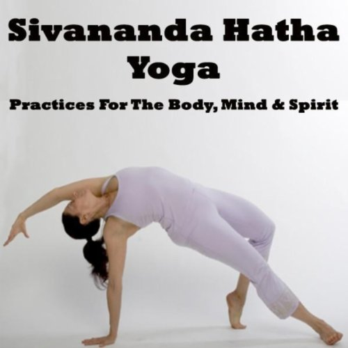 Sivananda Hatha Yoga - Practices for the Body, Mind & Spirit ...