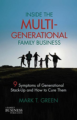 Inside the Multi-Generational Family Business: Nine Symptoms of Generational Stack-Up and How to Cure Them (A Family Business Publication)