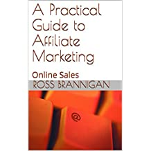 A Practical Guide to Affiliate Marketing: Online Sales (Online Selling)