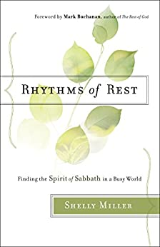 Rhythms of Rest: Finding the Spirit of Sabbath in a Busy World by [Miller, Shelly]