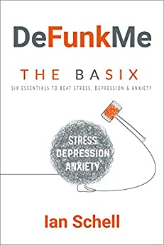 DeFunkMe: The Basix: Six Essentials to Beat Stress, Depression and Anxiety (DeFunkMe - Live a Better Life, Healthy Living, Happiness, Meditation, Mindfulness, Joy) by [Schell, Ian]