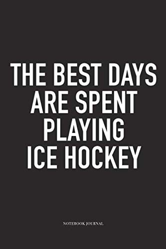 The Best Days Are Spent Playing Ice Hockey: A 6x9 Inch Matte Softcover Notebook Diary With 120 Blank Lined Pages And A Funny Skating Sports Fanatic Cover Slogan