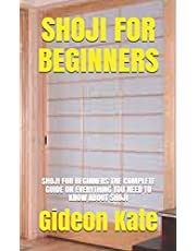 SHOJI FOR BEGINNERS: SHOJI FOR BEGINNERS:THE COMPLETE GUIDE ON EVERYTHING YOU NEED TO KNOW ABOUT SHOJI