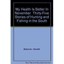 My Health Is Better In November  Thirty-Five Stories of Hunting and Fishing in the South