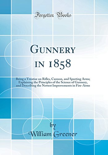 (Gunnery in 1858: Being a Treatise on Rifles, Cannon, and Sporting Arms; Explaining the Principles of the Science of Gunnery, and Describing the Newest Improvements in Fire-Arms (Classic Reprint))