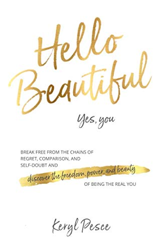 Hello Beautiful: Break free from the chains of regret, self doubt and comparison, and discover the freedom, power and beauty of being the real you.