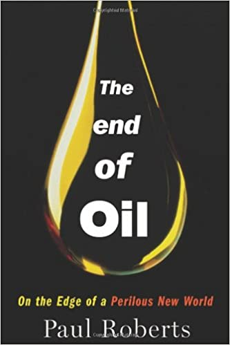 The End of Oil: On the Edge of a Perilous New World, Roberts, Paul