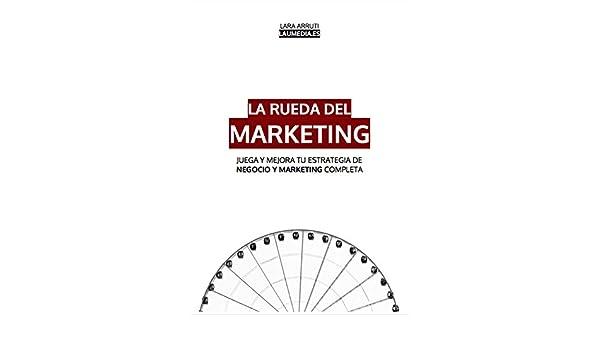 Amazon.com: La Rueda del Marketing: JUEGA Y MEJORA TU ESTRATEGIA DE NEGOCIO Y MARKETING COMPLETA (Spanish Edition) eBook: Lara Arruti: Kindle Store