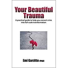 Your Beautiful Trauma: A practical guide to help you convert crisis into full-scale transformation
