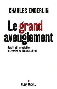 Le grand aveuglement : Israël et l'irrésistible ascension de l'islam radical par Charles Enderlin