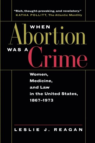 When Abortion Was a Crime: Women, Medicine, and Law in the United States, 1867-1973 by University of California Press