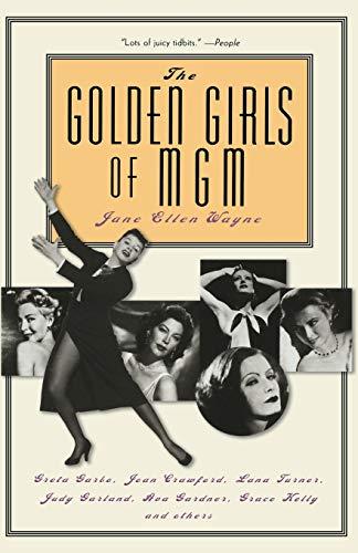 The Golden Girls of MGM: Greta Garbo, Joan Crawford, Lana Turner, Judy Garland, Ava Gardner, Grace Kelly and Others