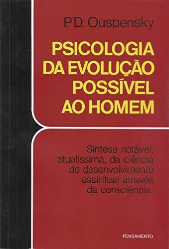 Psicologia da Evolução Possível ao Homem: Síntese Notável, Atualíssima, Da Ciência Do Desenvolvimento Espiritual Através Da Consciência.