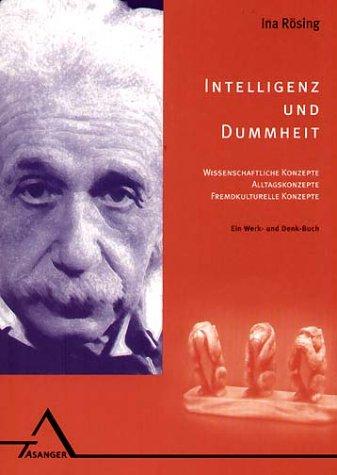 Intelligenz und Dummheit: Wissenschaftliche Konzepte, Alltagskonzepte, fremdkulturelle Konzepte. Ein Werk- und Denkbuch
