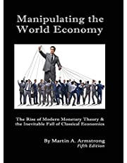 Manipulating the World Economy: The Rise of Modern Monetary Theory & the Inevitable Fall of Classical Economics - Is there an Alternative?