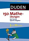 150 Matheübungen 5. bis 10. Klasse: Alle Themen Typische Aufgaben (Duden - 150 Übungen)