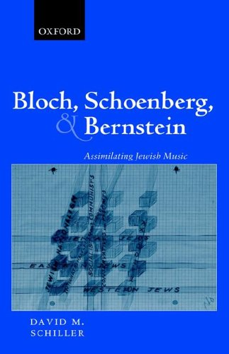 Bloch, Schoenberg, and Bernstein: Assimilating Jewish Music by David M Schiller