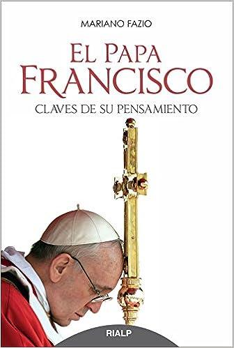 El Papa Francisco. Claves De Su Pensamiento (Biografías y